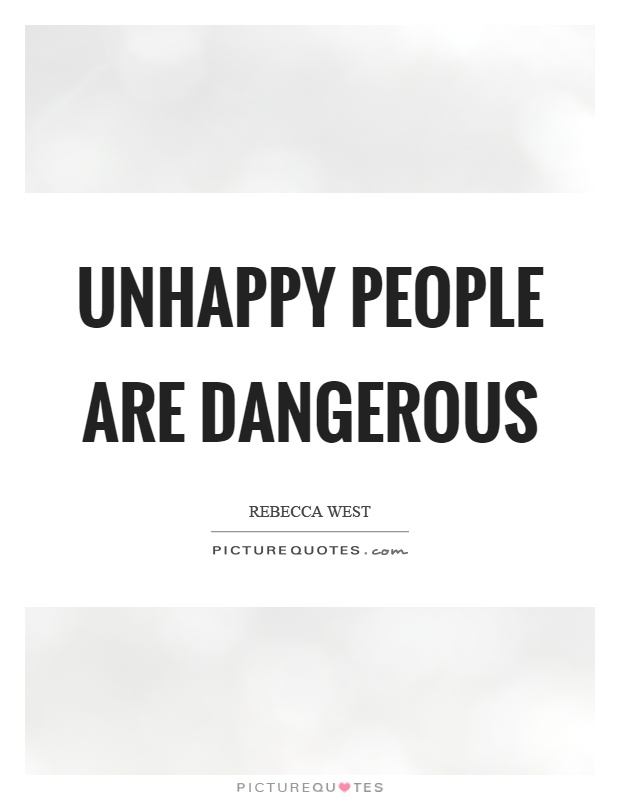 Unhappy people are dangerous Picture Quote #1