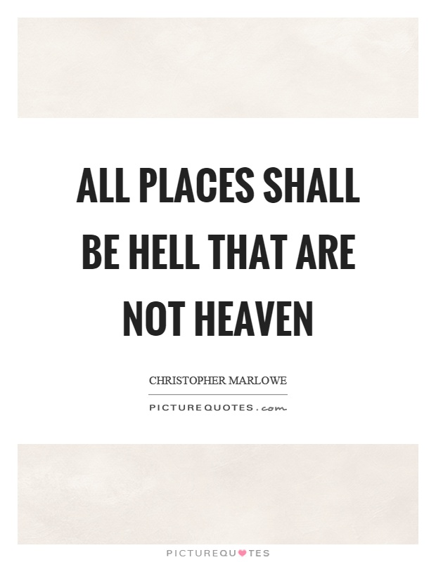 All places shall be hell that are not heaven Picture Quote #1