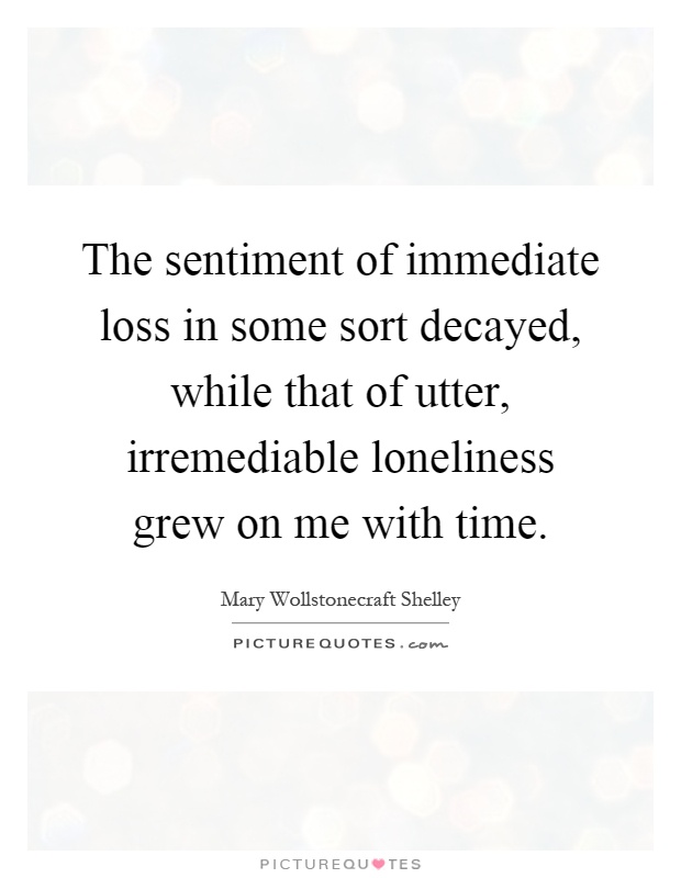 The sentiment of immediate loss in some sort decayed, while that of utter, irremediable loneliness grew on me with time Picture Quote #1