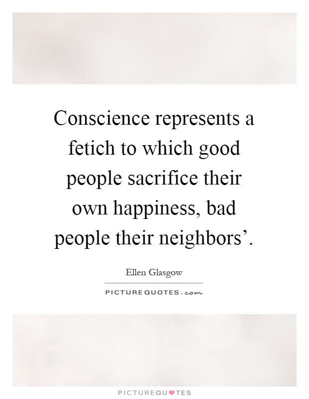 Conscience represents a fetich to which good people sacrifice their own happiness, bad people their neighbors' Picture Quote #1