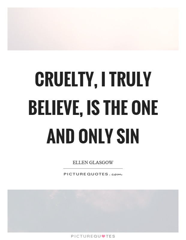Cruelty, I truly believe, is the one and only sin Picture Quote #1
