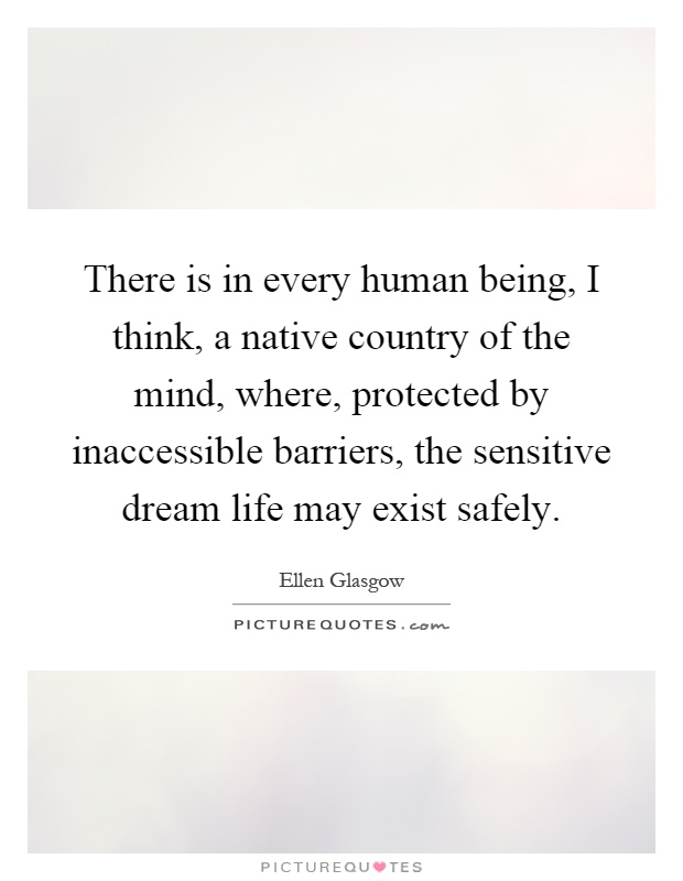 There is in every human being, I think, a native country of the mind, where, protected by inaccessible barriers, the sensitive dream life may exist safely Picture Quote #1