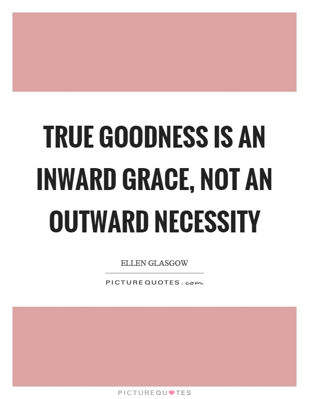 True goodness is an inward grace, not an outward necessity Picture Quote #1