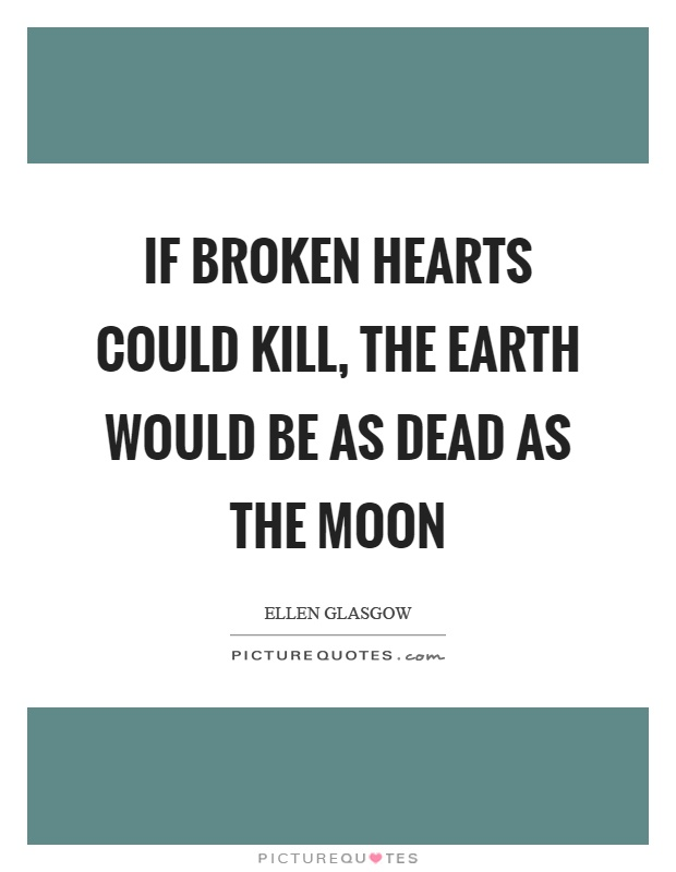 If broken hearts could kill, the earth would be as dead as the moon Picture Quote #1