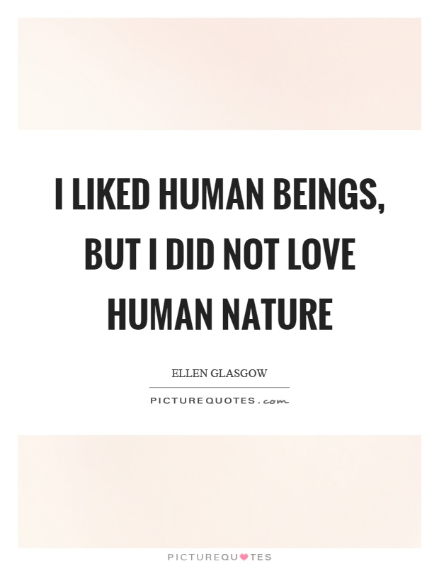 I liked human beings, but I did not love human nature Picture Quote #1