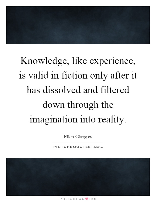 Knowledge, like experience, is valid in fiction only after it has dissolved and filtered down through the imagination into reality Picture Quote #1