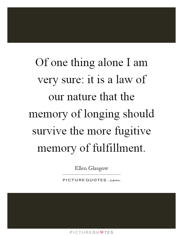 Of one thing alone I am very sure: it is a law of our nature that the memory of longing should survive the more fugitive memory of fulfillment Picture Quote #1