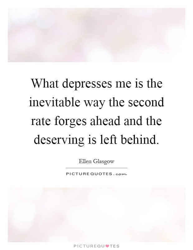 What depresses me is the inevitable way the second rate forges ahead and the deserving is left behind Picture Quote #1