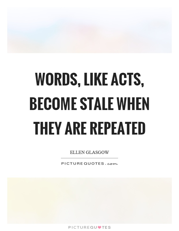 Words, like acts, become stale when they are repeated Picture Quote #1