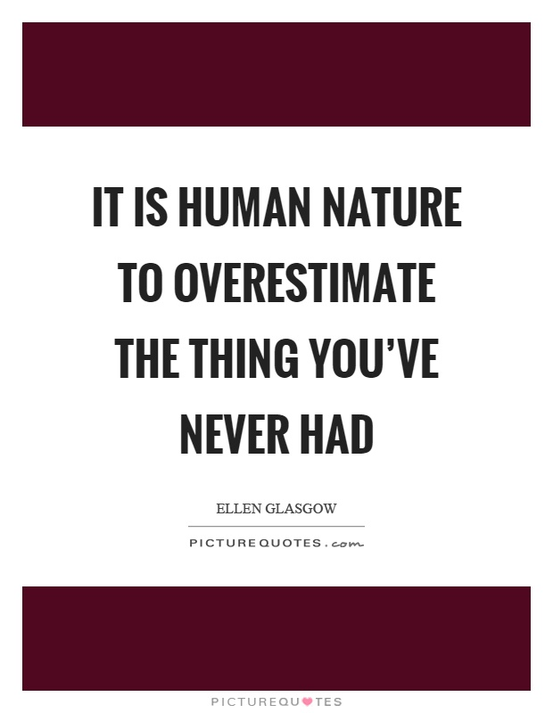It is human nature to overestimate the thing you've never had Picture Quote #1