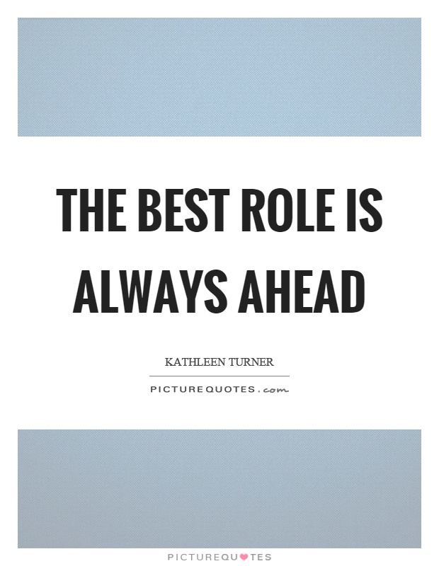 The best role is always ahead Picture Quote #1