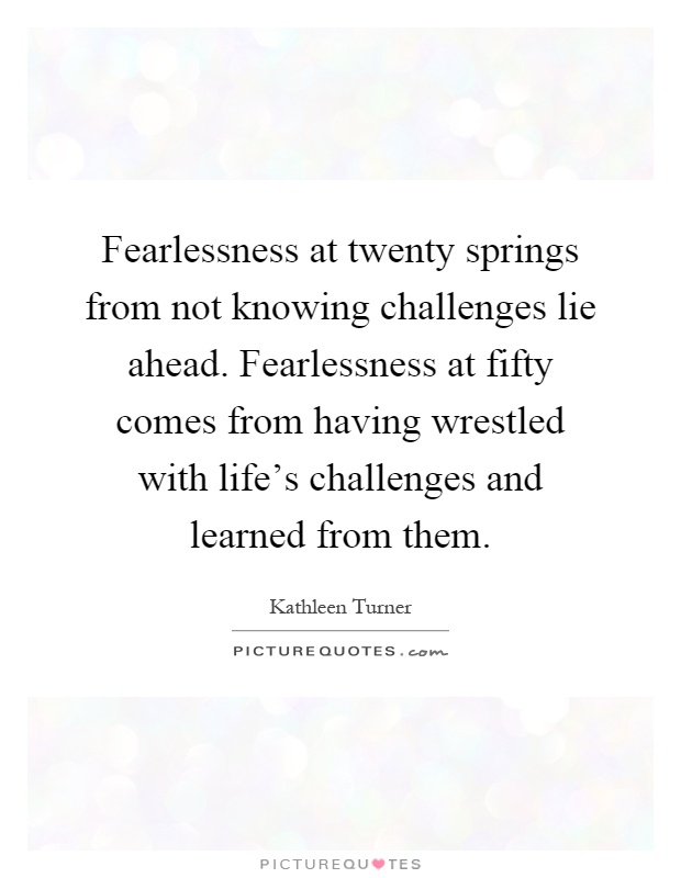 Fearlessness at twenty springs from not knowing challenges lie ahead. Fearlessness at fifty comes from having wrestled with life's challenges and learned from them Picture Quote #1
