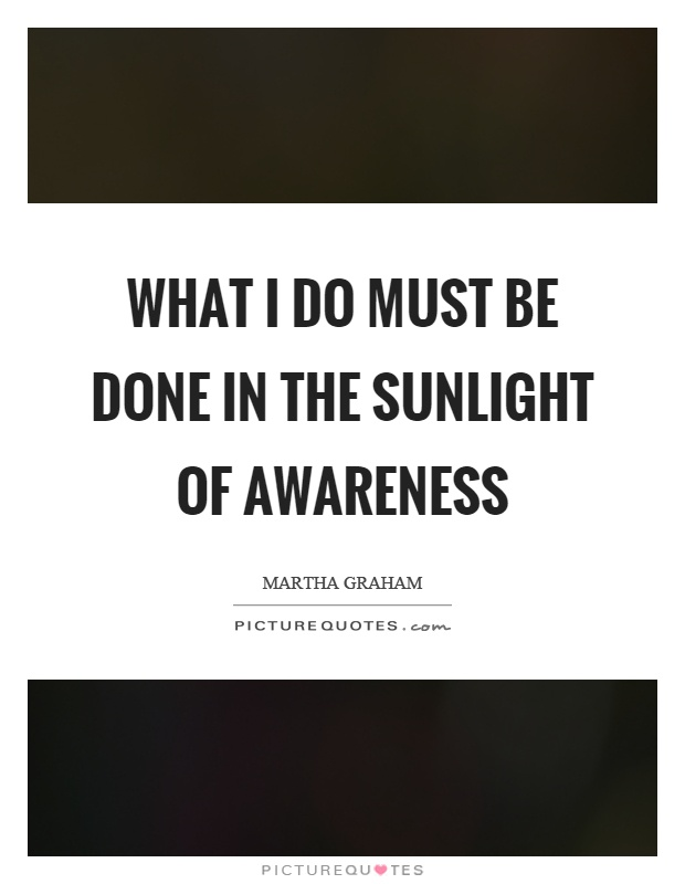 What I do must be done in the sunlight of awareness Picture Quote #1