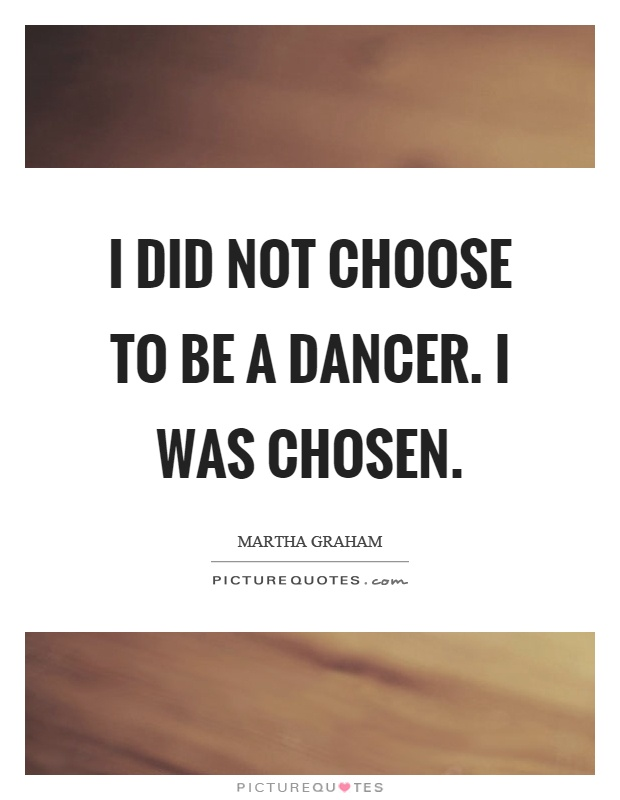 I did not choose to be a dancer. I was chosen Picture Quote #1