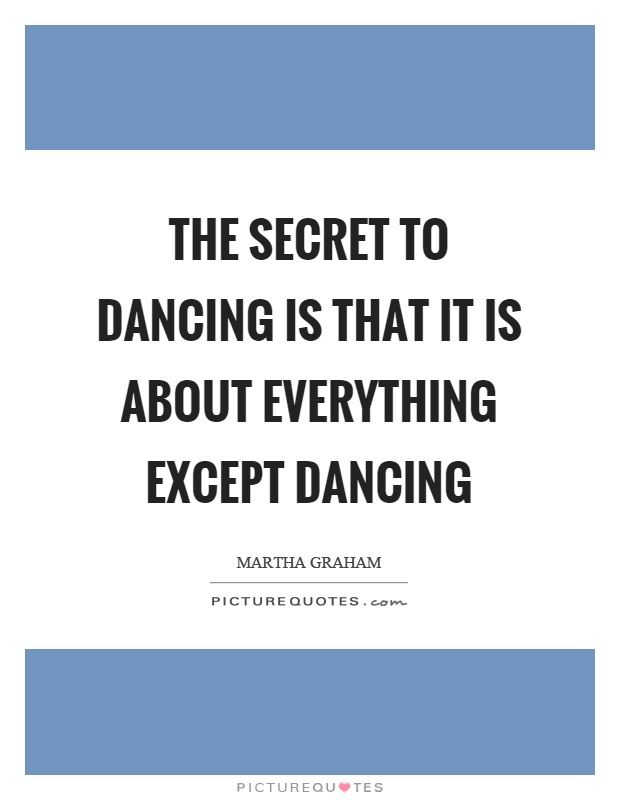 The secret to dancing is that it is about everything except dancing Picture Quote #1