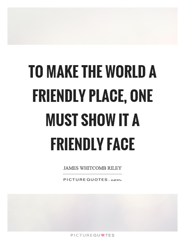 To make the world a friendly place, one must show it a friendly face Picture Quote #1