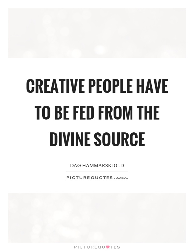 Creative people have to be fed from the divine source Picture Quote #1
