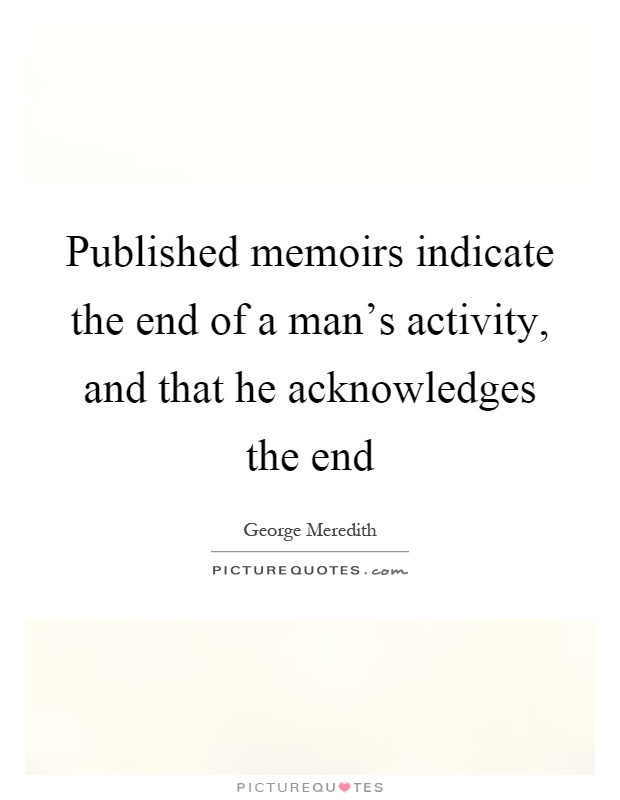 Published memoirs indicate the end of a man's activity, and that he acknowledges the end Picture Quote #1