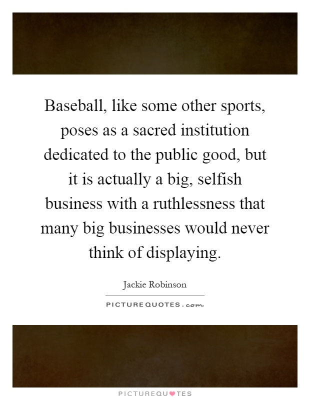 Baseball, like some other sports, poses as a sacred institution dedicated to the public good, but it is actually a big, selfish business with a ruthlessness that many big businesses would never think of displaying Picture Quote #1