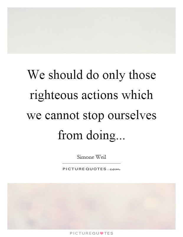 We should do only those righteous actions which we cannot stop ourselves from doing Picture Quote #1