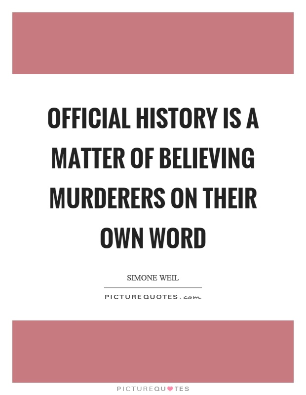 Official history is a matter of believing murderers on their own word Picture Quote #1