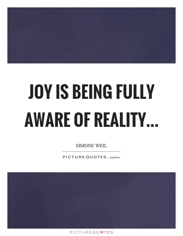 Joy is being fully aware of reality Picture Quote #1