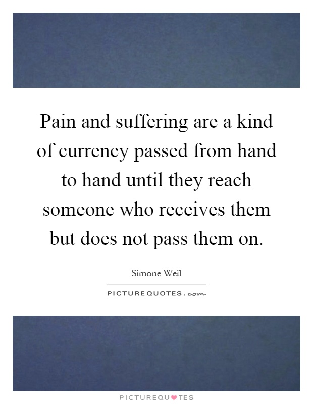 Pain and suffering are a kind of currency passed from hand to hand until they reach someone who receives them but does not pass them on Picture Quote #1
