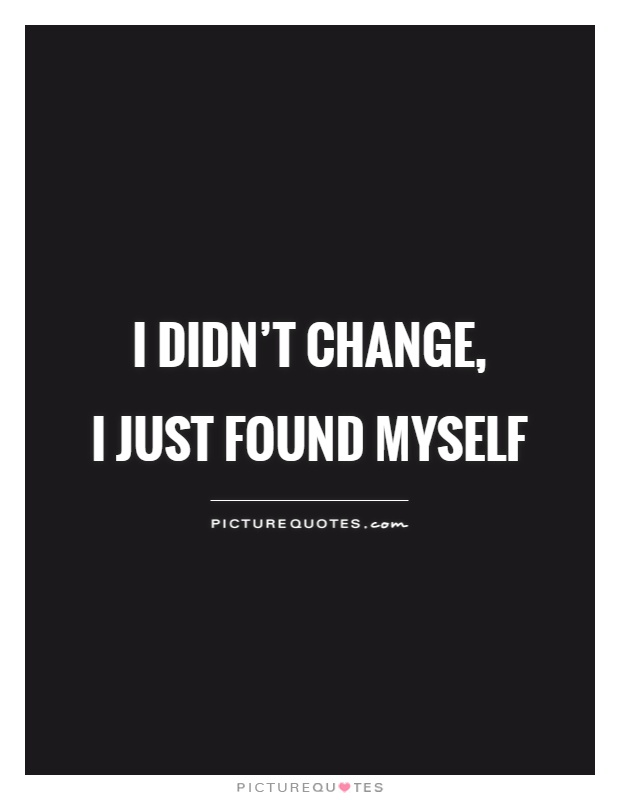 I didn't change,  I just found myself Picture Quote #1