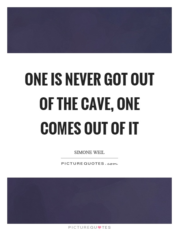 One is never got out of the cave, one comes out of it Picture Quote #1