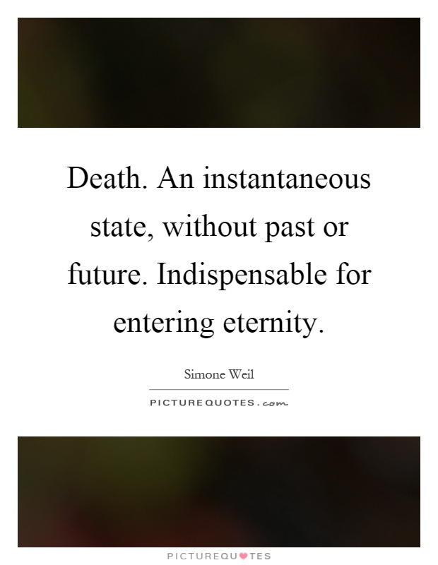 Death. An instantaneous state, without past or future. Indispensable for entering eternity Picture Quote #1