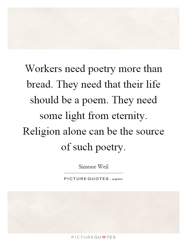 Workers need poetry more than bread. They need that their life should be a poem. They need some light from eternity. Religion alone can be the source of such poetry Picture Quote #1