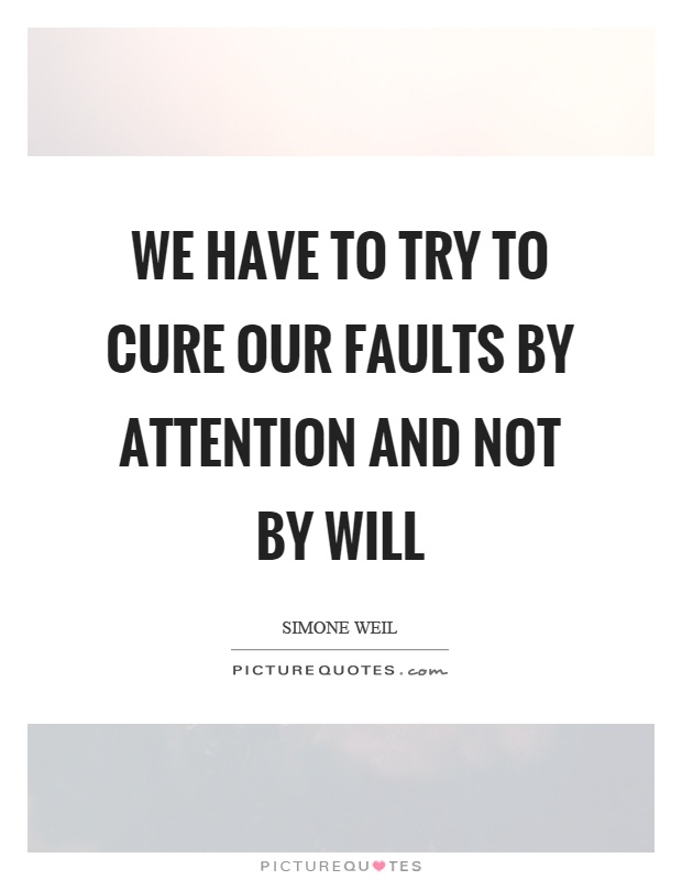 We have to try to cure our faults by attention and not by will Picture Quote #1