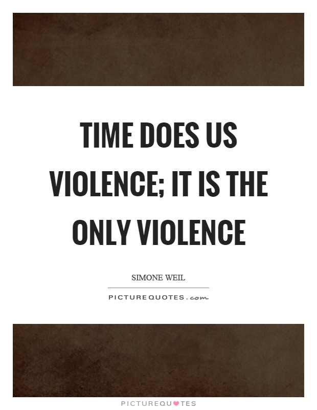 Time does us violence; it is the only violence Picture Quote #1