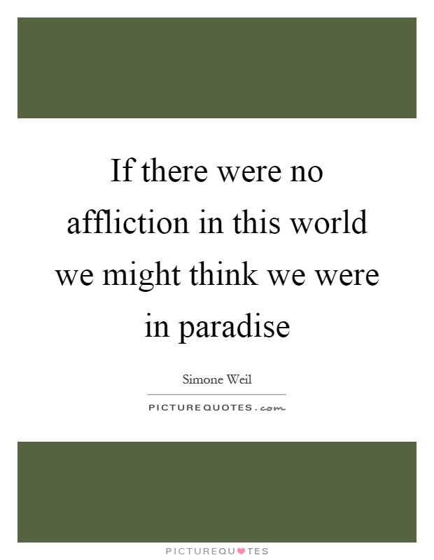 If there were no affliction in this world we might think we were in paradise Picture Quote #1