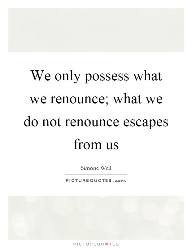 We only possess what we renounce; what we do not renounce escapes from us Picture Quote #1