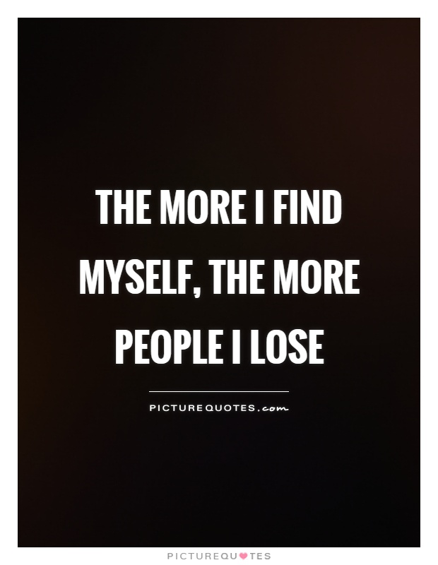 The more I find myself, the more people I lose Picture Quote #1