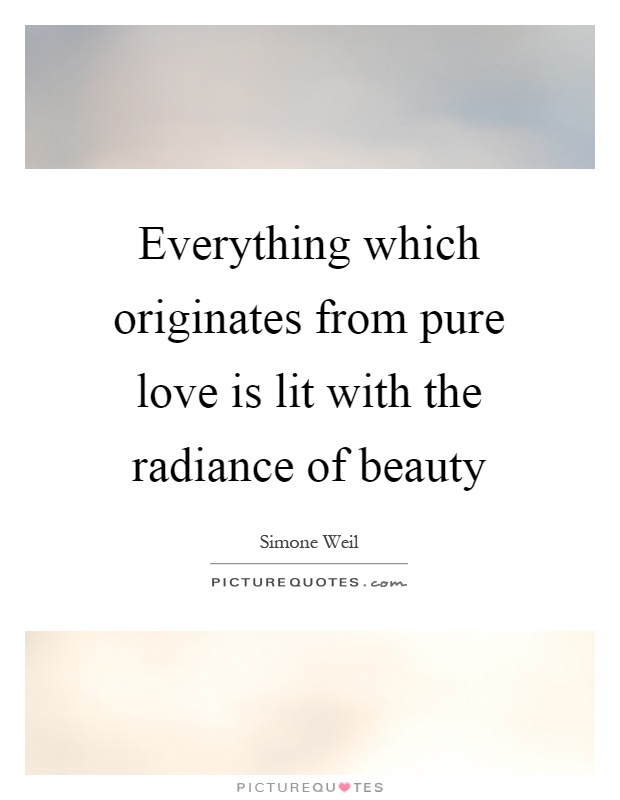 Everything which originates from pure love is lit with the radiance of beauty Picture Quote #1