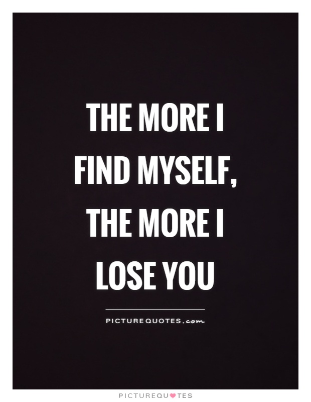 The more I find myself, the more I lose you Picture Quote #1