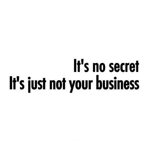 It's no secret. it's just not your business Picture Quote #1
