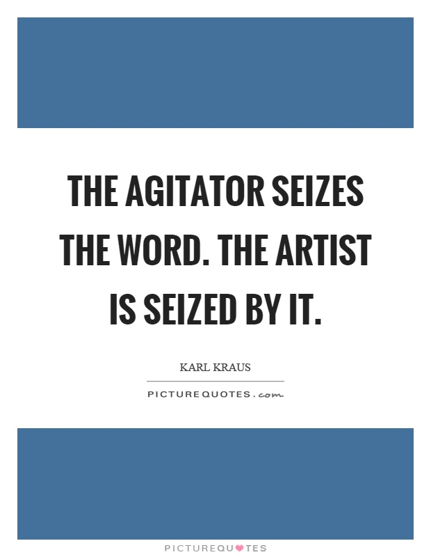 The agitator seizes the word. The artist is seized by it Picture Quote #1