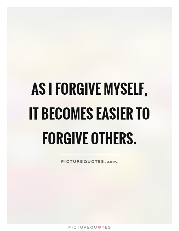 As I forgive myself, it becomes easier to forgive others Picture Quote #1
