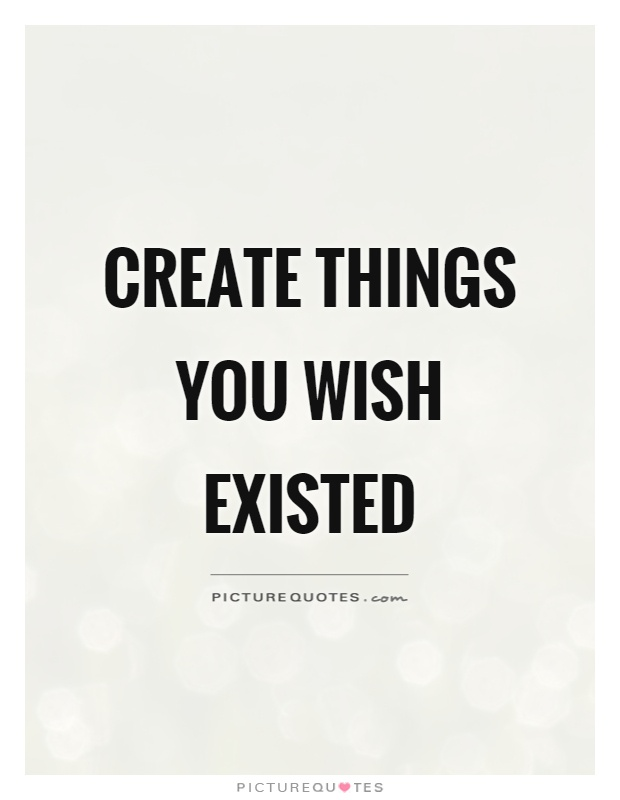 Create A Quote New Create Things You Wish Existed  Picture Quotes