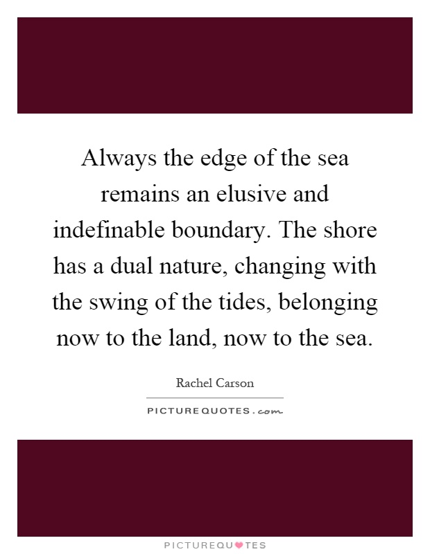 Always the edge of the sea remains an elusive and indefinable boundary. The shore has a dual nature, changing with the swing of the tides, belonging now to the land, now to the sea Picture Quote #1