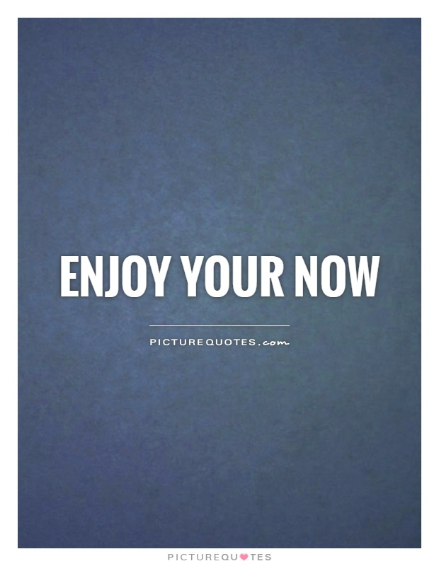 Enjoy your now Picture Quote #1
