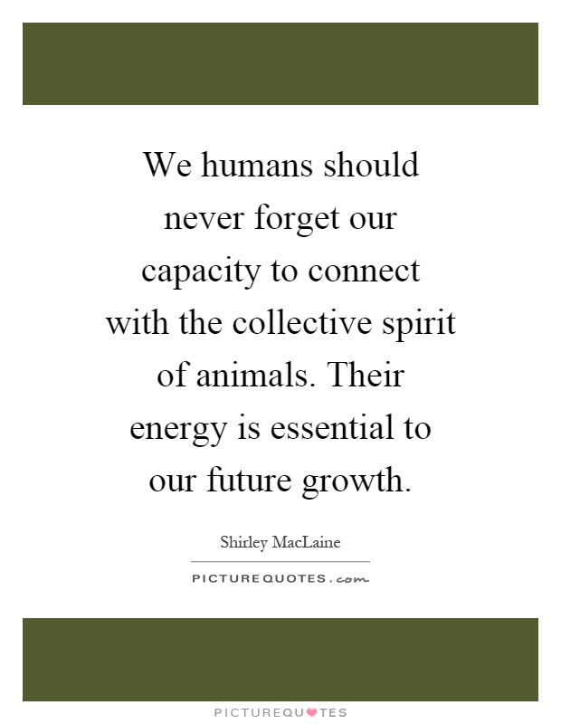 We humans should never forget our capacity to connect with the collective spirit of animals. Their energy is essential to our future growth Picture Quote #1