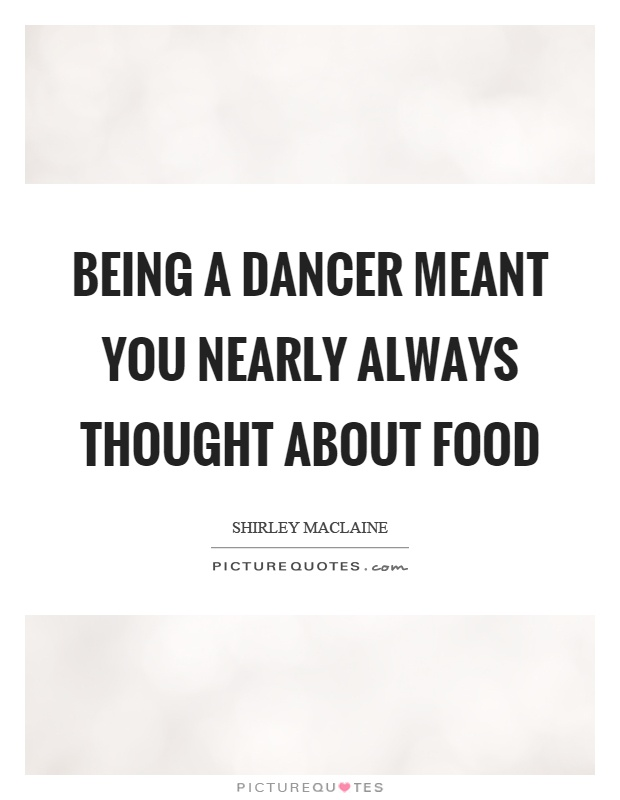 Being a dancer meant you nearly always thought about food Picture Quote #1