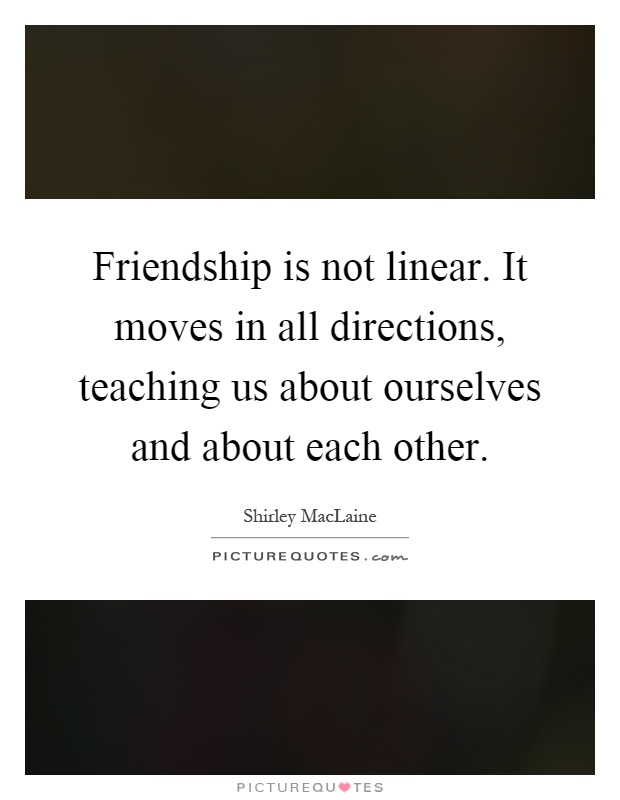 Friendship is not linear. It moves in all directions, teaching us about ourselves and about each other Picture Quote #1