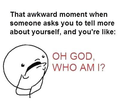 That awkward moment when someone asks you to tell more about yourself, and you're like Oh God, who am I? Picture Quote #1