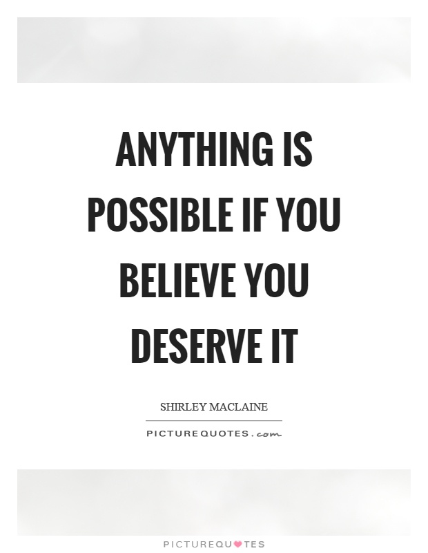 Anything is possible if you believe you deserve it Picture Quote #1