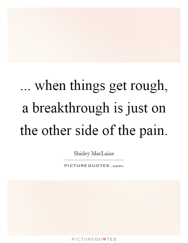 ... when things get rough, a breakthrough is just on the other side of the pain Picture Quote #1